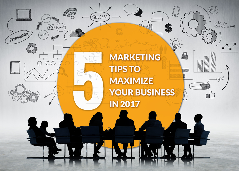 5 Marketing Tips to Maximize Your Business in 2017