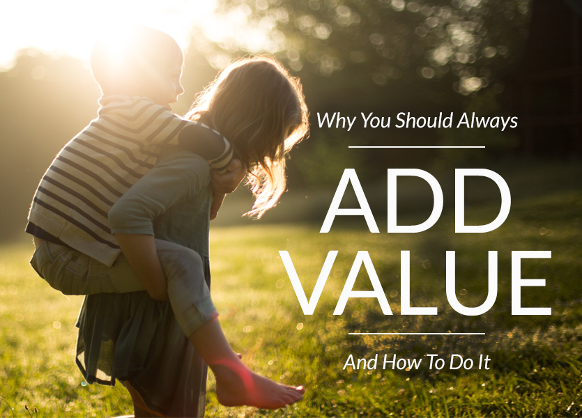 Why You Should Always Add Value – and How to Do it