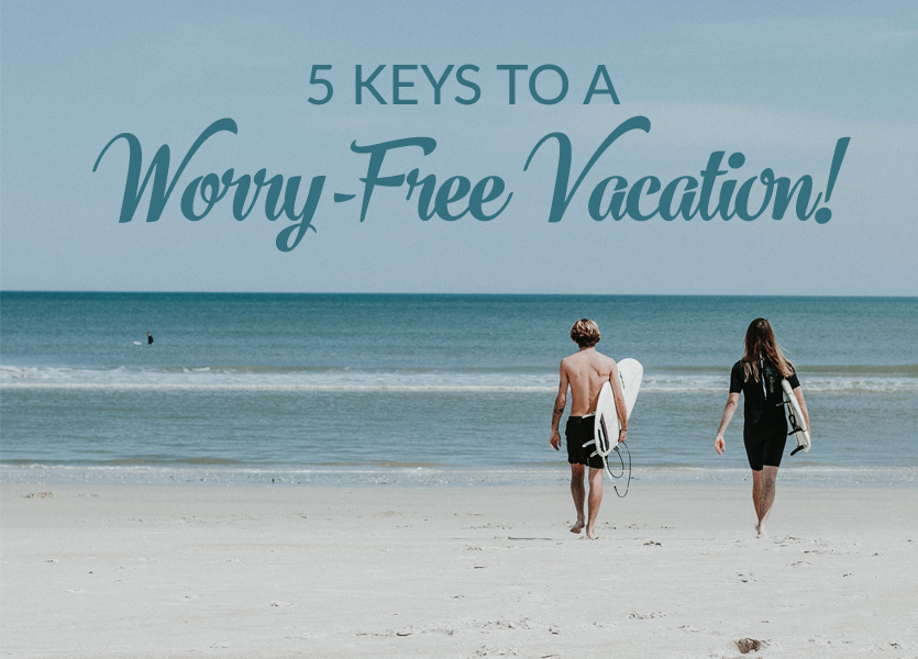 5 Keys to a Worry-Free Vacation!